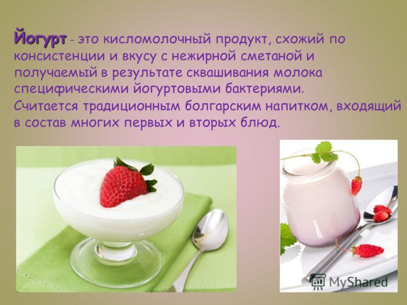 Йогурт Йогурт – это кисломолочный продукт, схожий по консистенции и вкусу с нежирной сметаной и получаемый в результате сквашивания молока специфическими йогуртовыми бактериями. Считается традиционным болгарским напитком, входящий в состав многих пер