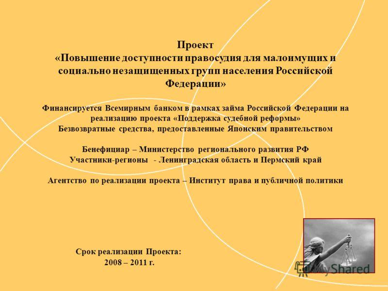Срок реализации Проекта: 2008 – 2011 г. Проект «Повышение доступности правосудия для малоимущих и социально незащищенных групп населения Российской Федерации» Финансируется Всемирным банком в рамках займа Российской Федерации на реализацию проекта «П