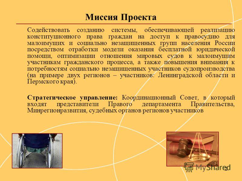 2 Миссия Проекта Содействовать созданию системы, обеспечивающей реализацию конституционного права граждан на доступ к правосудию для малоимущих и социально незащищенных групп населения России посредством отработки модели оказания бесплатной юридическ