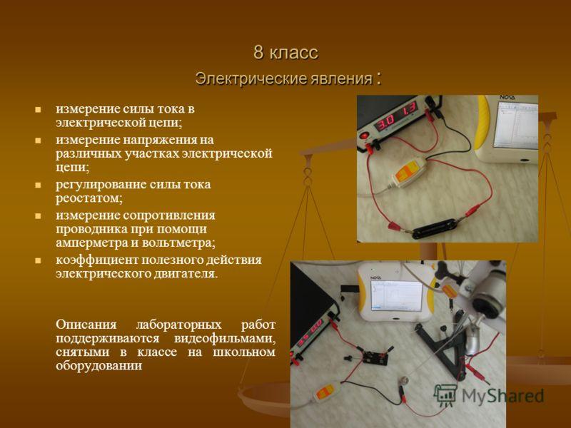 8 класс Электрические явления : измерение силы тока в электрической цепи; измерение напряжения на различных участках электрической цепи; регулирование силы тока реостатом; измерение сопротивления проводника при помощи амперметра и вольтметра; коэффиц