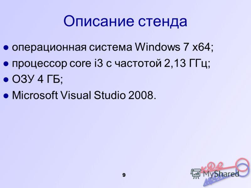 9 Описание стенда операционная система Windows 7 х64; процессор core i3 с частотой 2,13 ГГц; ОЗУ 4 ГБ; Microsoft Visual Studio 2008.