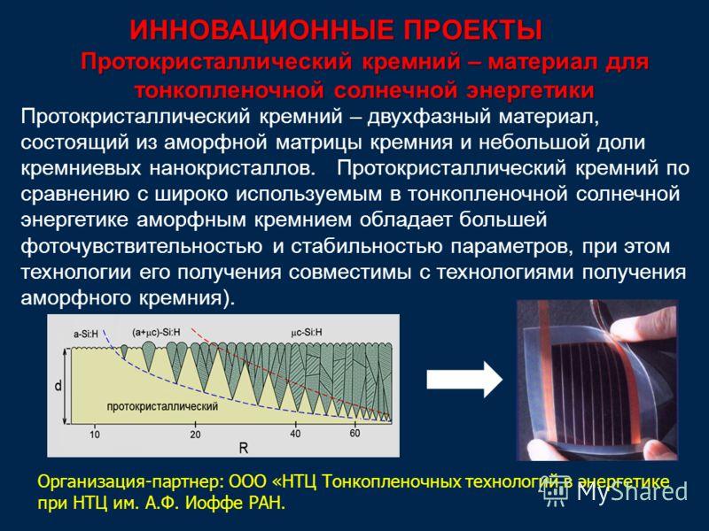 ИННОВАЦИОННЫЕ ПРОЕКТЫ Протокристаллический кремний – двухфазный материал, состоящий из аморфной матрицы кремния и небольшой доли кремниевых нанокристаллов. Протокристаллический кремний по сравнению с широко используемым в тонкопленочной солнечной эне