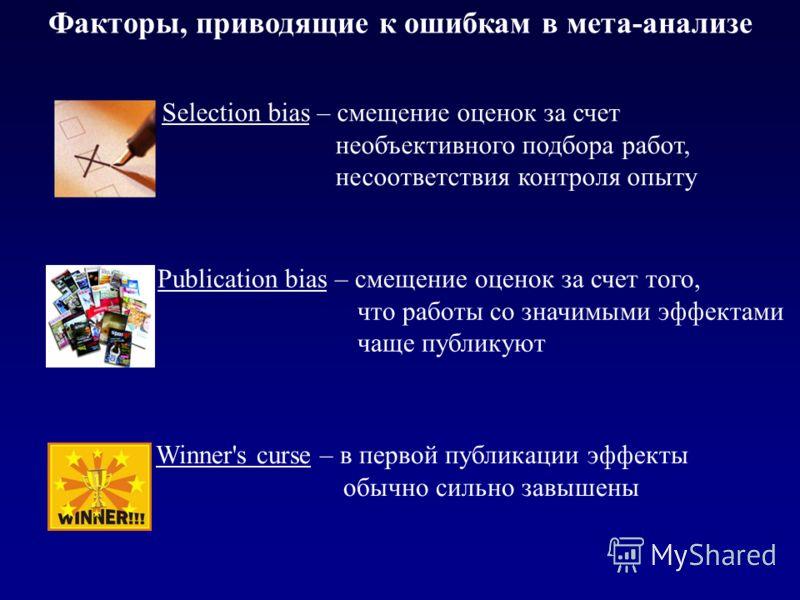 Факторы, приводящие к ошибкам в мета-анализе Selection bias – смещение оценок за счет необъективного подбора работ, несоответствия контроля опыту Winner's curse – в первой публикации эффекты обычно сильно завышены Publication bias – смещение оценок з