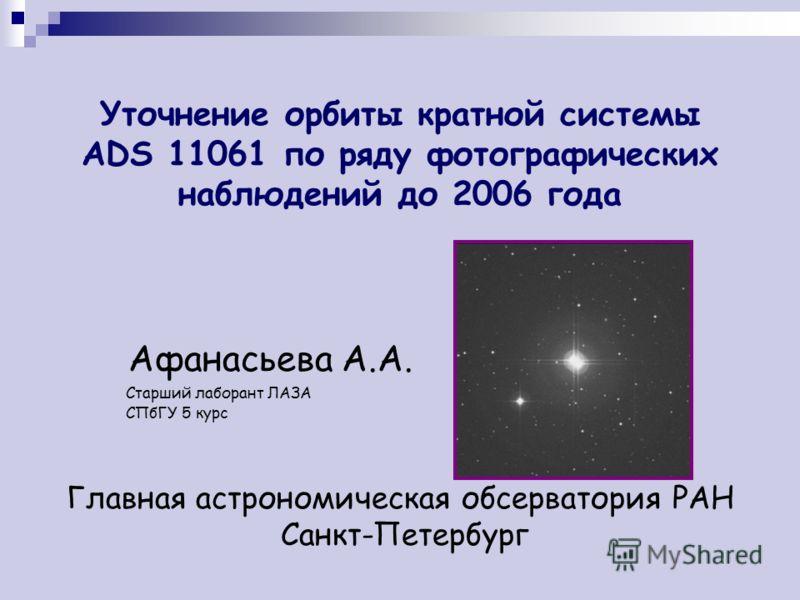 Уточнение орбиты кратной системы ADS 11061 по ряду фотографических наблюдений до 2006 года Афанасьева А.А. Старший лаборант ЛАЗА СПбГУ 5 курс Главная астрономическая обсерватория РАН Санкт-Петербург