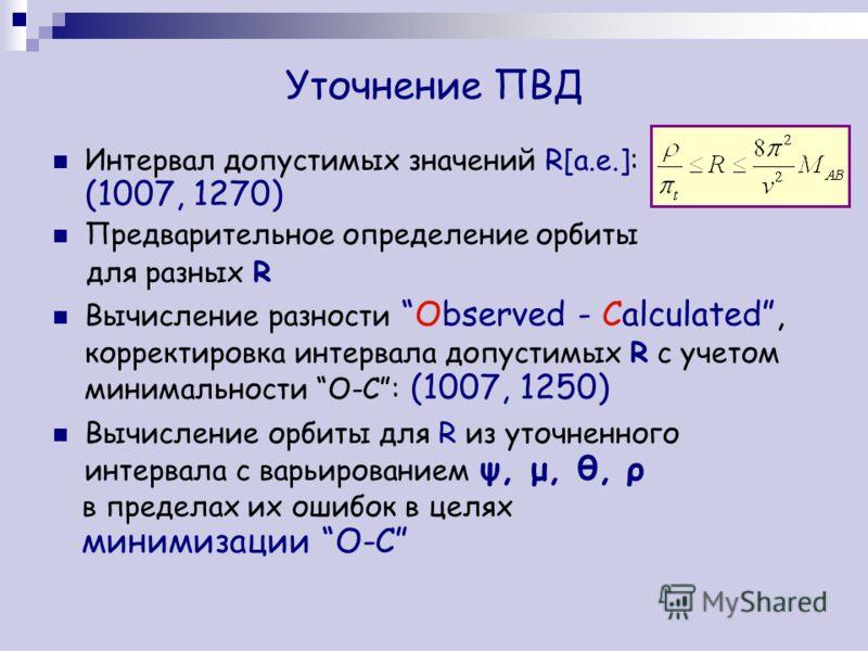 Уточнение ПВД Интервал допустимых значений R[a.e.]: (1007, 1270) Предварительное определение орбиты для разных R Вычисление разности Observed - Calculated, корректировка интервала допустимых R с учетом минимальности O-C: (1007, 1250) Вычисление орбит