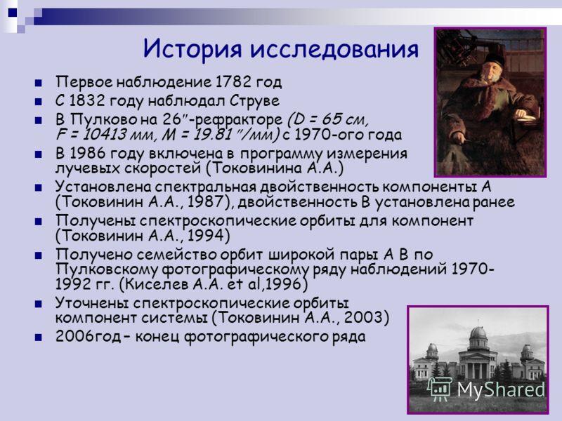 История исследования Первое наблюдение 1782 год С 1832 году наблюдал Струве В Пулково на 26 -рефракторе (D = 65 см, F = 10413 мм, M = 19.81 /мм) с 1970-ого года В 1986 году включена в программу измерения лучевых скоростей (Токовинина А.А.) Установлен