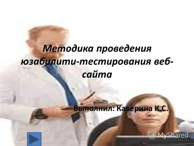Методика проведения юзабилити-тестирования веб- сайта Выполнил: Каверина К.С.