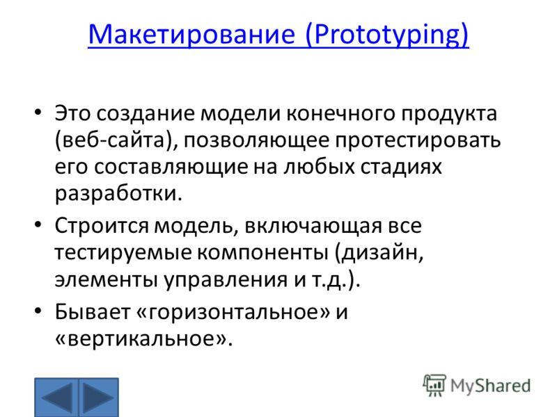 Макетирование (Prototyping) Это создание модели конечного продукта (веб-сайта), позволяющее протестировать его составляющие на любых стадиях разработки. Строится модель, включающая все тестируемые компоненты (дизайн, элементы управления и т.д.). Быва