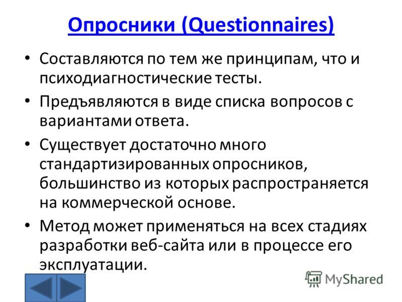 Опросники (Questionnaires) Составляются по тем же принципам, что и психодиагностические тесты. Предъявляются в виде списка вопросов с вариантами ответа. Существует достаточно много стандартизированных опросников, большинство из которых распространяет