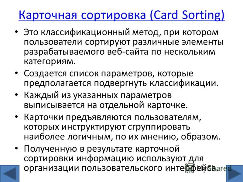Карточная сортировка (Card Sorting) Это классификационный метод, при котором пользователи сортируют различные элементы разрабатываемого веб-сайта по нескольким категориям. Создается список параметров, которые предполагается подвергнуть классификации.