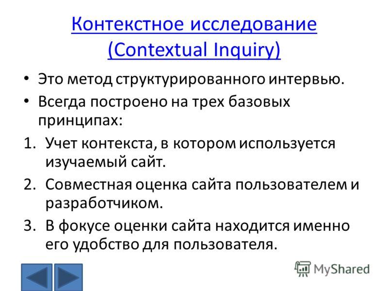 Контекстное исследование (Contextual Inquiry) Это метод структурированного интервью. Всегда построено на трех базовых принципах: 1.Учет контекста, в котором используется изучаемый сайт. 2.Совместная оценка сайта пользователем и разработчиком. 3.В фок