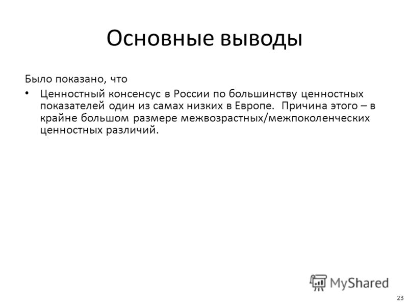 Основные выводы Было показано, что Ценностный консенсус в России по большинству ценностных показателей один из самах низких в Европе. Причина этого – в крайне большом размере межвозрастных/межпоколенческих ценностных различий. 23