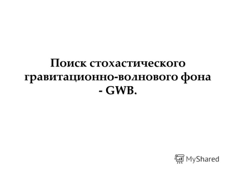 Поиск стохастического гравитационно-волнового фона - GWB.
