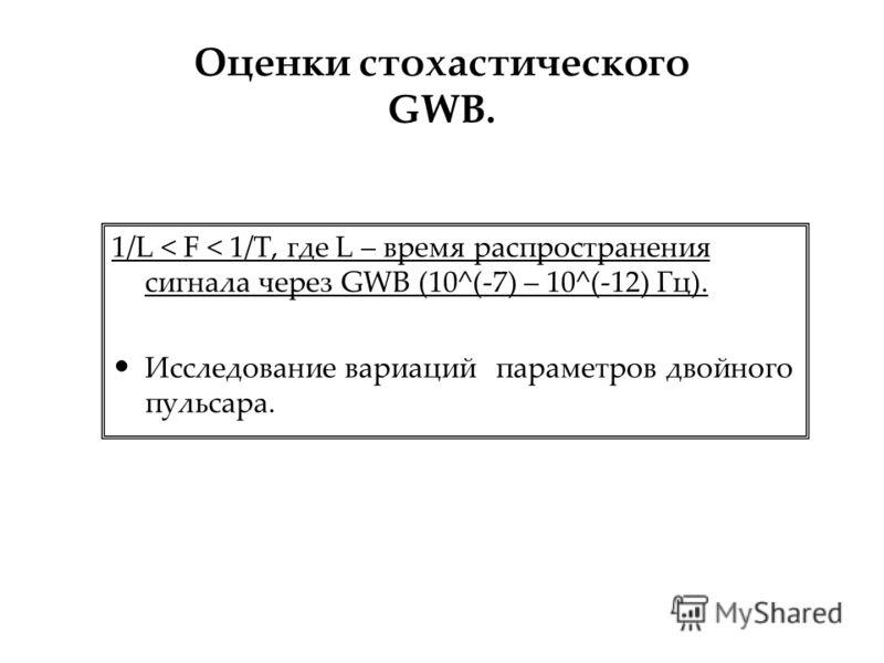 Оценки стохастического GWB. 1/L < F < 1/T, где L – время распространения сигнала через GWB (10^(-7) – 10^(-12) Гц). Исследование вариаций параметров двойного пульсара.