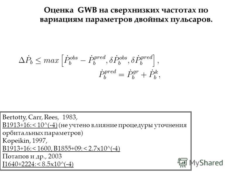 Оценка GWB на сверхнизких частотах по вариациям параметров двойных пульсаров. Bertotty, Carr, Rees, 1983, B1913+16: < 10^(-4) (не учтено влияние процедуры уточнения орбитальных параметров) Kopeikin, 1997, B1913+16: < 1600, B1855+09: < 2.7x10^(-4) Пот