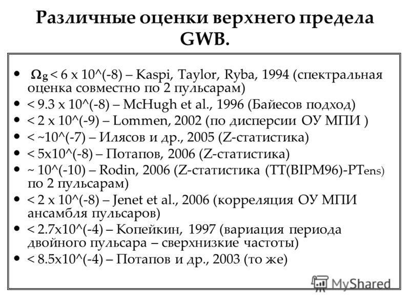Различные оценки верхнего предела GWB. g < 6 x 10^(-8) – Kaspi, Taylor, Ryba, 1994 (спектральная оценка совместно по 2 пульсарам) < 9.3 x 10^(-8) – McHugh et al., 1996 (Байесов подход) < 2 x 10^(-9) – Lommen, 2002 (по дисперсии ОУ МПИ ) < ~10^(-7) –