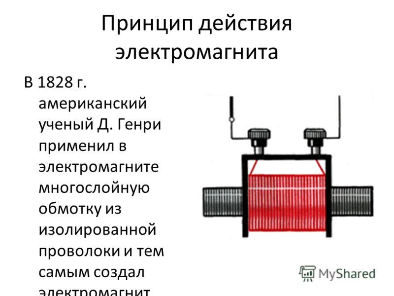 Принцип действия электромагнита В 1828 г. американский ученый Д. Генри применил в электромагните многослойную обмотку из изолированной проволоки и тем самым создал электромагнит значительной силы. Итак, изобретение электромагнита было по своей сути к