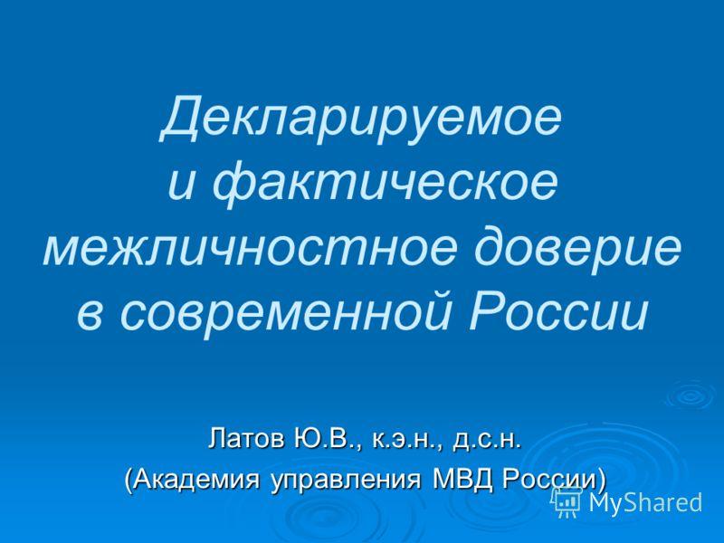 Декларируемое и фактическое межличностное доверие в современной России Латов Ю.В., к.э.н., д.с.н. (Академия управления МВД России)