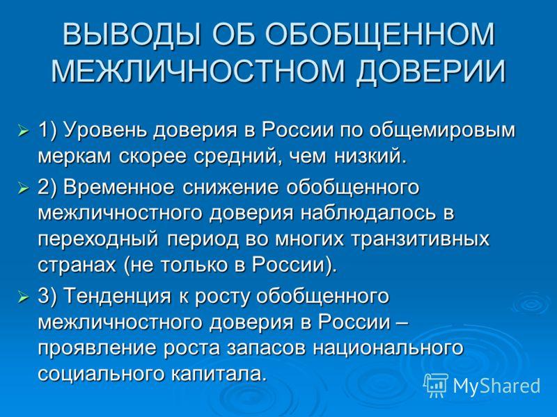 ВЫВОДЫ ОБ ОБОБЩЕННОМ МЕЖЛИЧНОСТНОМ ДОВЕРИИ 1) Уровень доверия в России по общемировым меркам скорее средний, чем низкий. 1) Уровень доверия в России по общемировым меркам скорее средний, чем низкий. 2) Временное снижение обобщенного межличностного до
