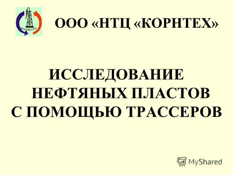 ИССЛЕДОВАНИЕ НЕФТЯНЫХ ПЛАСТОВ С ПОМОЩЬЮ ТРАССЕРОВ ООО «НТЦ «КОРНТЕХ»