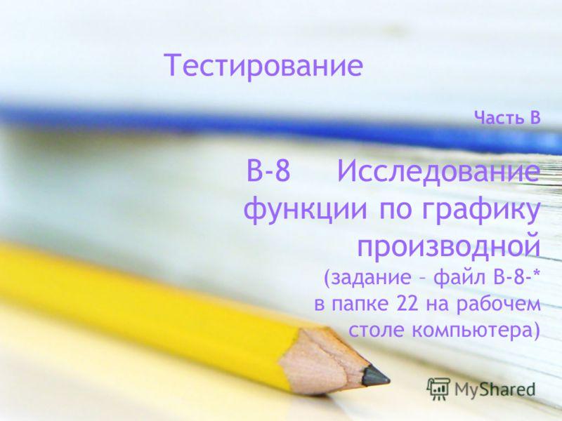 Часть B В-8 Исследование функции по графику производной (задание – файл В-8-* в папке 22 на рабочем столе компьютера) Тестирование