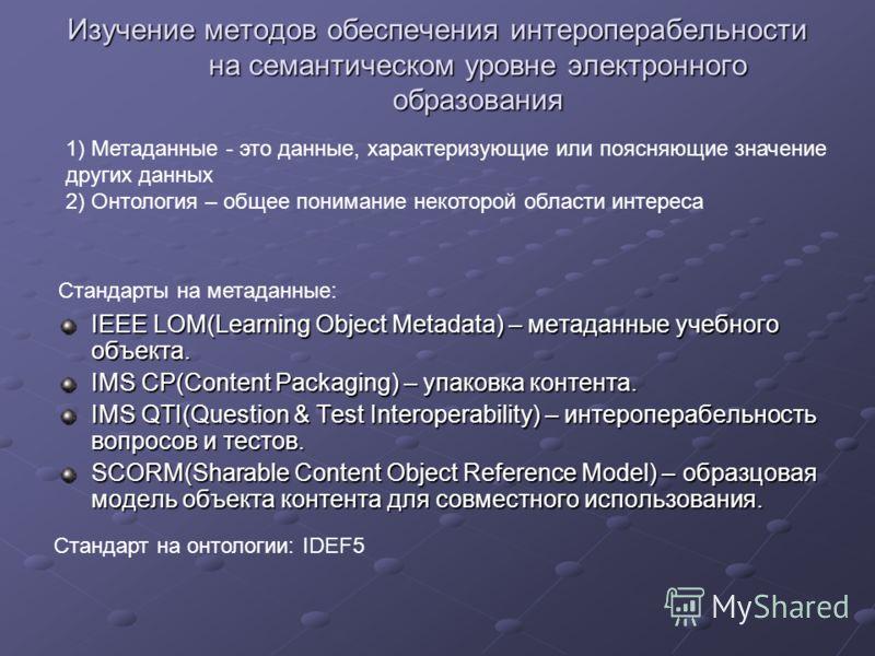Изучение методов обеспечения интероперабельности на семантическом уровне электронного образования IEEE LOM(Learning Object Metadata) – метаданные учебного объекта. IMS CP(Content Packaging) – упаковка контента. IMS QTI(Question & Test Interoperabilit