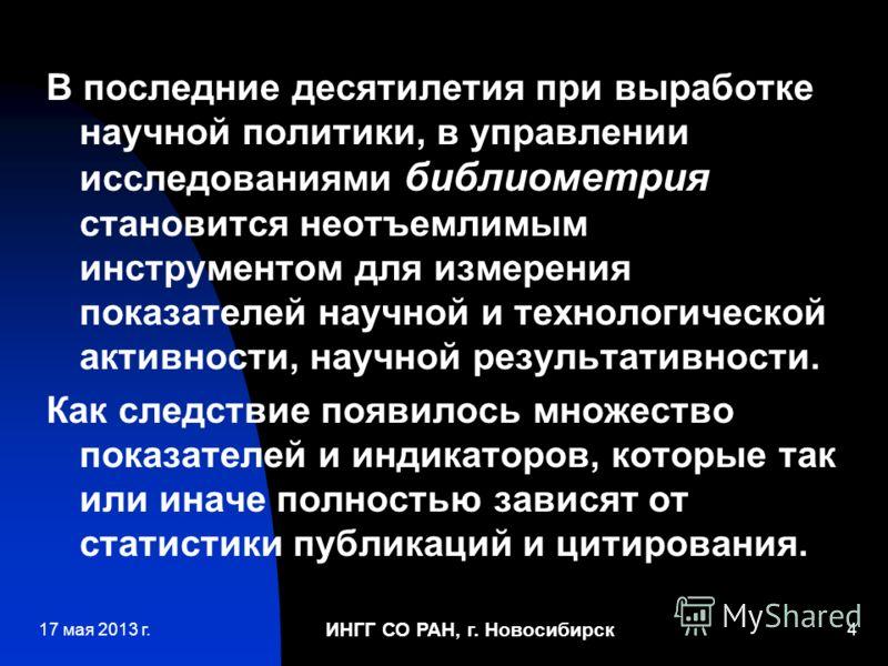 ИНГГ СО РАН, г. Новосибирск 4 В последние десятилетия при выработке научной политики, в управлении исследованиями библиометрия становится неотъемлимым инструментом для измерения показателей научной и технологической активности, научной результативнос