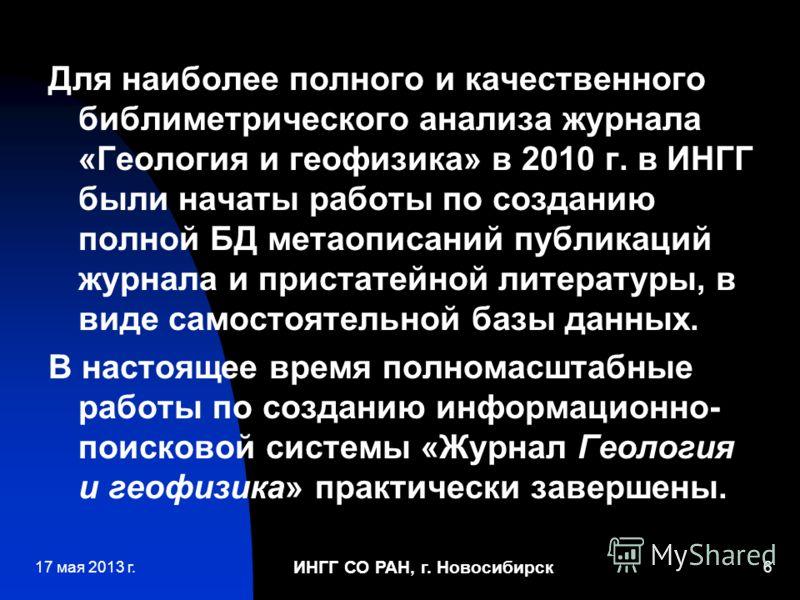 ИНГГ СО РАН, г. Новосибирск 6 Для наиболее полного и качественного библиметрического анализа журнала «Геология и геофизика» в 2010 г. в ИНГГ были начаты работы по созданию полной БД метаописаний публикаций журнала и пристатейной литературы, в виде са