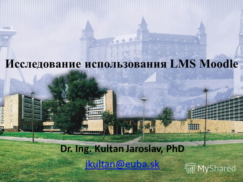 Dr. Ing. Kultan Jaroslav, PhD jkultan@euba.sk Исследование использования LMS Moodle
