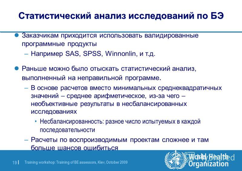 Training workshop: Training of BE assessors, Kiev, October 2009 19 | Статистический анализ исследований по БЭ Заказчикам приходится использовать валидированные программные продукты –Например SAS, SPSS, Winnonlin, и т.д. Раньше можно было отыскать ста