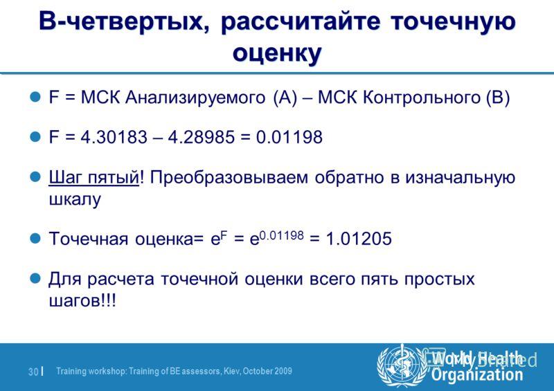 Training workshop: Training of BE assessors, Kiev, October 2009 30 | В-четвертых, рассчитайте точечную оценку F = МСК Анализируемого (A) – МСК Контрольного (B) F = 4.30183 – 4.28985 = 0.01198 Шаг пятый! Преобразовываем обратно в изначальную шкалу Точ
