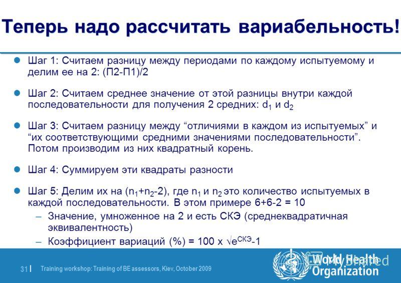 Training workshop: Training of BE assessors, Kiev, October 2009 31 | Теперь надо рассчитать вариабельность! Шаг 1: Считаем разницу между периодами по каждому испытуемому и делим ее на 2: (П2-П1)/2 Шаг 2: Считаем среднее значение от этой разницы внутр