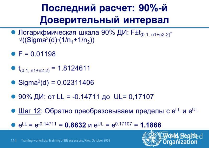 Training workshop: Training of BE assessors, Kiev, October 2009 39 | Последний расчет: 90%-й Доверительный интервал Логарифмическая шкала 90% ДИ: F±t (0.1, n1+n2-2) - ((Sigma 2 (d)·(1/n 1 +1/n 2 )) F = 0.01198 t (0.1, n1+n2-2) = 1.8124611 Sigma 2 (d)