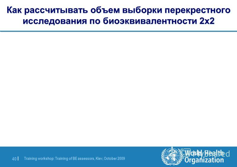 Training workshop: Training of BE assessors, Kiev, October 2009 40 | Как рассчитывать объем выборки перекрестного исследования по биоэквивалентности 2x2