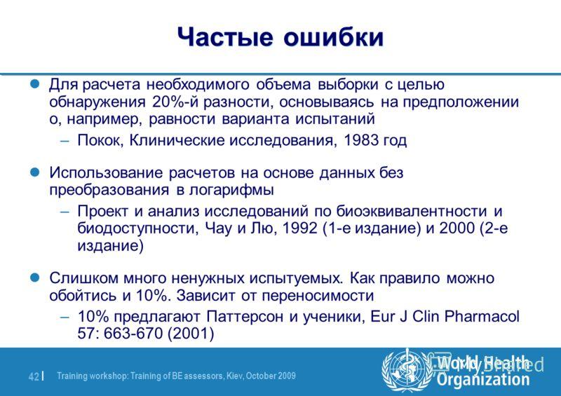 Training workshop: Training of BE assessors, Kiev, October 2009 42 | Частые ошибки Для расчета необходимого объема выборки с целью обнаружения 20%-й разности, основываясь на предположении о, например, равности варианта испытаний –Покок, Клинические и
