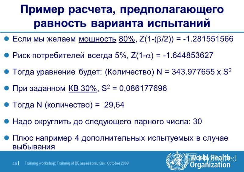 Training workshop: Training of BE assessors, Kiev, October 2009 45 | Пример расчета, предполагающего равность варианта испытаний Если мы желаем мощность 80%, Z(1-( /2)) = -1.281551566 Риск потребителей всегда 5%, Z(1- ) = -1.644853627 Тогда уравнение
