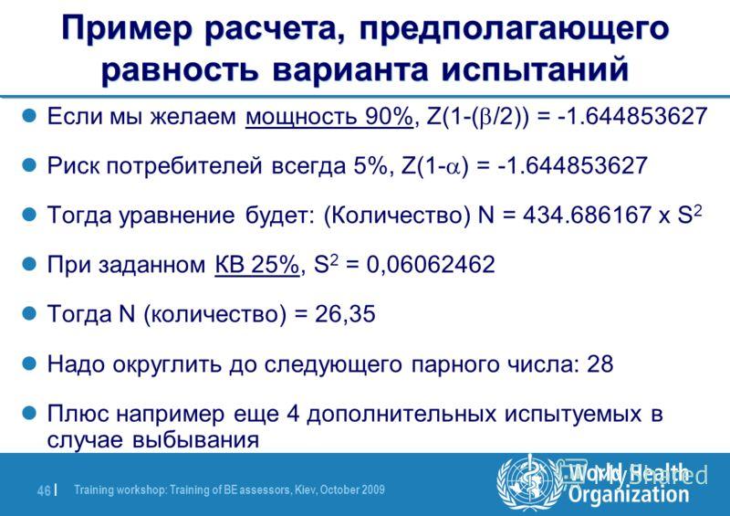 Training workshop: Training of BE assessors, Kiev, October 2009 46 | Пример расчета, предполагающего равность варианта испытаний Если мы желаем мощность 90%, Z(1-( /2)) = -1.644853627 Риск потребителей всегда 5%, Z(1- ) = -1.644853627 Тогда уравнение