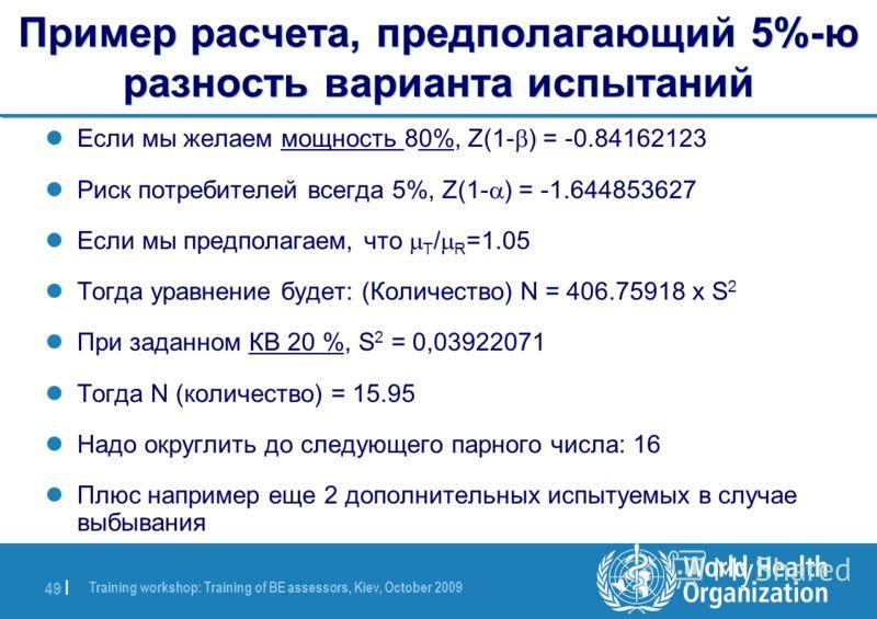 Training workshop: Training of BE assessors, Kiev, October 2009 49 | Пример расчета, предполагающий 5%-ю разность варианта испытаний Если мы желаем мощность 80%, Z(1- ) = -0.84162123 Риск потребителей всегда 5%, Z(1- ) = -1.644853627 Если мы предпола