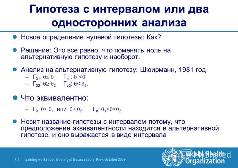 Training workshop: Training of BE assessors, Kiev, October 2009 8 |8 | Гипотеза с интервалом или два односторонних анализа Новое определение нулевой гипотезы: Как? Решение: Это все равно, что поменять ноль на альтернативную гипотезу и наоборот. Анали