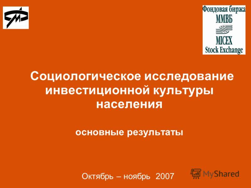 Социологическое исследование инвестиционной культуры населения основные результаты Октябрь – ноябрь 2007