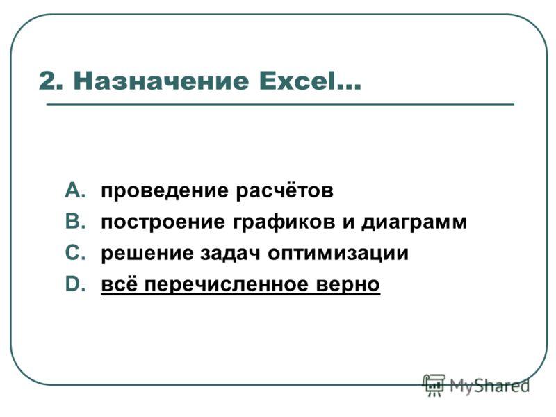 2. Назначение Excel... A.проведение расчётов B.построение графиков и диаграмм C.решение задач оптимизации D.всё перечисленное верно