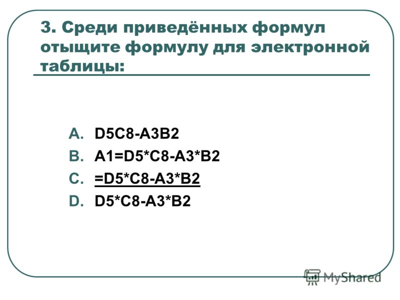 3. Среди приведённых формул отыщите формулу для электронной таблицы: A.D5C8-A3B2 B.A1=D5*C8-A3*B2 C.=D5*C8-A3*B2 D.D5*C8-A3*B2