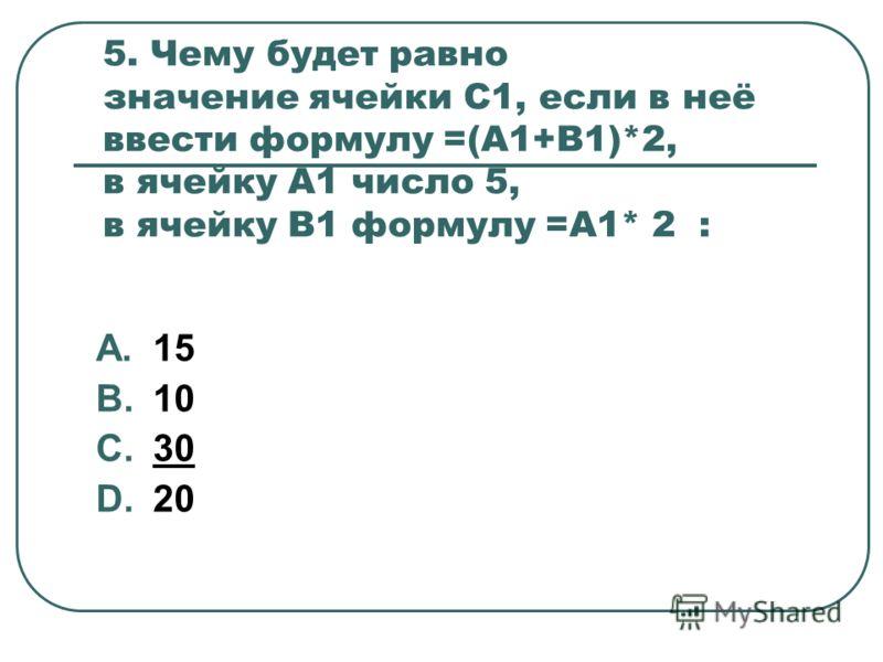 5. Чему будет равно значение ячейки С1, если в неё ввести формулу =(А1+В1)*2, в ячейку А1 число 5, в ячейку В1 формулу =А1* 2 : A.15 B.10 C.30 D.20