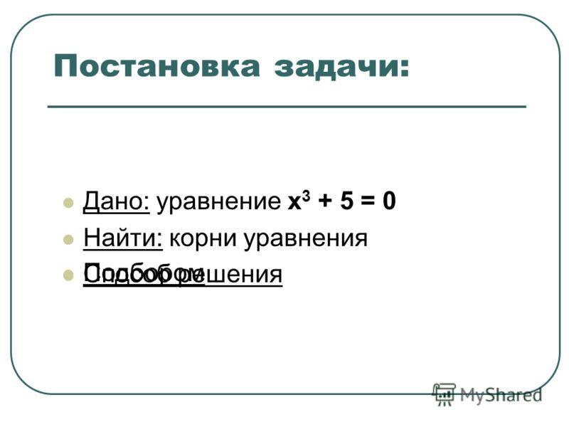 Постановка задачи: Дано: уравнение x 3 + 5 = 0 Найти: корни уравнения Способ решения Подбором