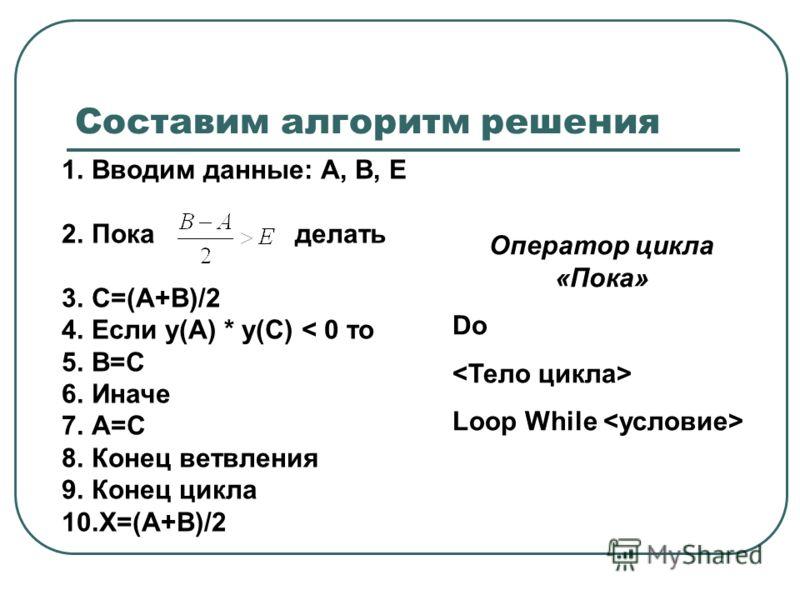 Составим алгоритм решения 1.Вводим данные: А, В, Е 2.Пока делать 3.С=(А+В)/2 4.Если у(A) * у(C) < 0 то 5.B=C 6.Иначе 7.A=C 8.Конец ветвления 9.Конец цикла 10.X=(A+B)/2 Оператор цикла «Пока» Do Loop While