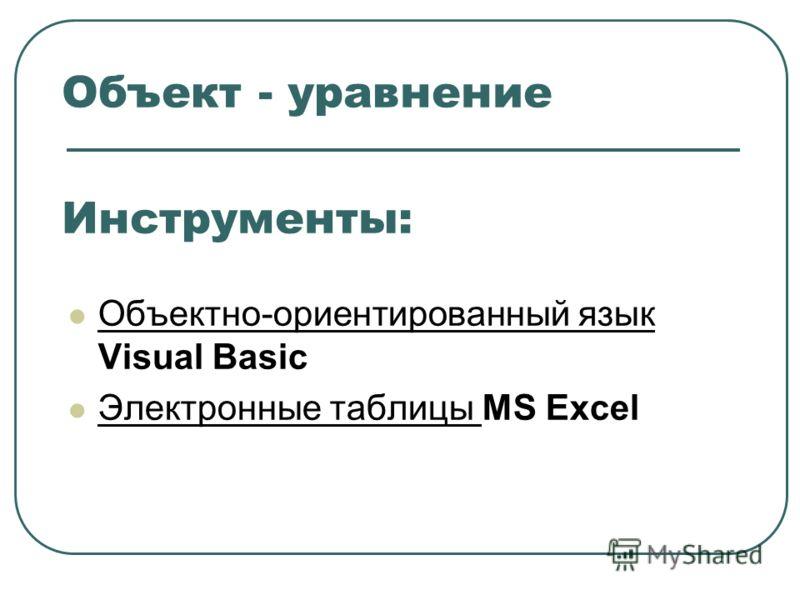 Объект - уравнение Объектно-ориентированный язык Visual Basic Электронные таблицы MS Excel Инструменты: