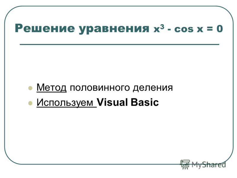 Решение уравнения x 3 - cos x = 0 Метод половинного деления Используем Visual Basic