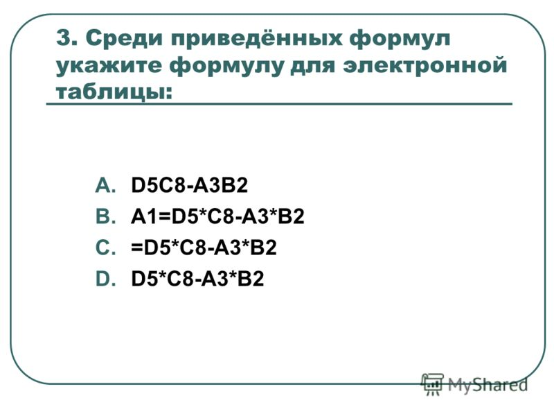 3. Среди приведённых формул укажите формулу для электронной таблицы: A.D5C8-A3B2 B.A1=D5*C8-A3*B2 C.=D5*C8-A3*B2 D.D5*C8-A3*B2