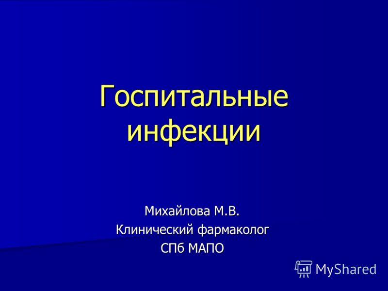 Госпитальные инфекции Михайлова М.В. Клинический фармаколог СПб МАПО