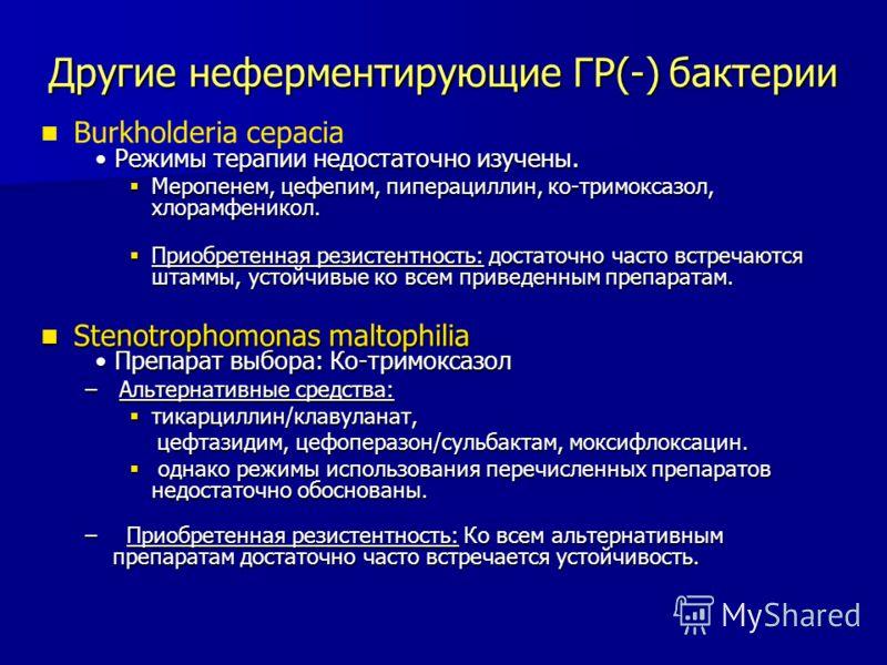 Другие неферментирующие ГР(-) бактерии Режимы терапии недостаточно изучены. Burkholderia cepacia Режимы терапии недостаточно изучены. Меропенем, цефепим, пиперациллин, ко-тримоксазол, хлорамфеникол. Меропенем, цефепим, пиперациллин, ко-тримоксазол, х